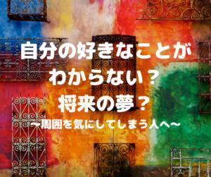 【海外から学ぶ⁈】自分の好きなことがわからない?将来の夢?〜周囲を気にしてしまう人へ〜