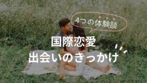 【国際恋愛】外国人との出会いのきっかけ4選!オンラインアプリ・留学?体験談まとめ