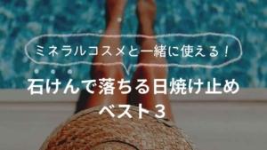 ミネラルコスメと一緒に使いたい【石鹸で落ちる日焼け止め】ベスト3!