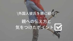 【国際恋愛】両親と初対面!〜外国人彼氏を親に紹介①準備編・気をつけたポイント〜