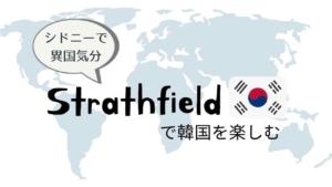 Strathfield(ストラスフィールド)コリアンタウンで韓国気分【シドニーで異国気分】